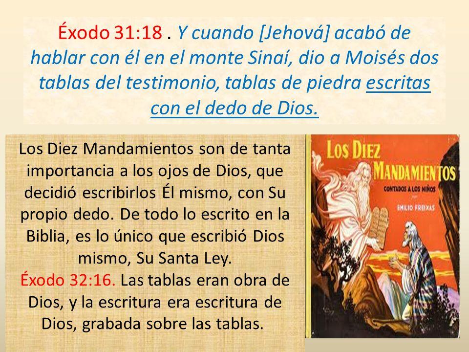 Éxodo 31:18 . Y cuando [Jehová] acabó de hablar con él en el monte Sinaí, dio a Moisés dos tablas del testimonio, tablas de piedra escritas con el dedo de Dios.